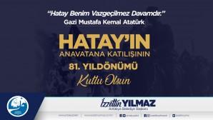 Antakya Belediye Başkanı İzzetin Yılmaz Hatay'ın Anavatana katılışının 81. Yıldönümünü yayınladığı mesajla kutladı