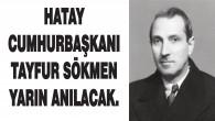 Hatay Devlet Başkanı Tayfur Sökmen yarın düzenlenecek törenle anılacak
